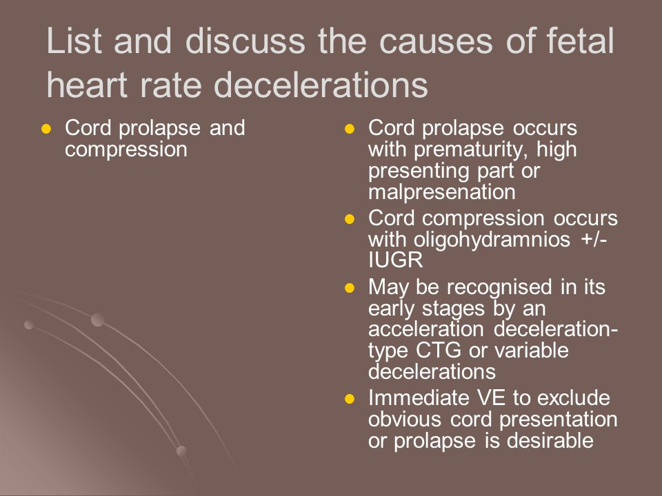 List and discuss the causes of fetal heart rate decelerations Uterine hypercontractility Occurs in up to 40% of labours stimulated with oxytocin >12 mU/min May be due to a high baseline tone, frequent or prolonged contractions Is difficult to diagnose using external tocography Takes up to 45 minutes to recover after cessation of oxytocin Can also occur after vaginal or oral prostaglandins and spontaneously in a few multigravida