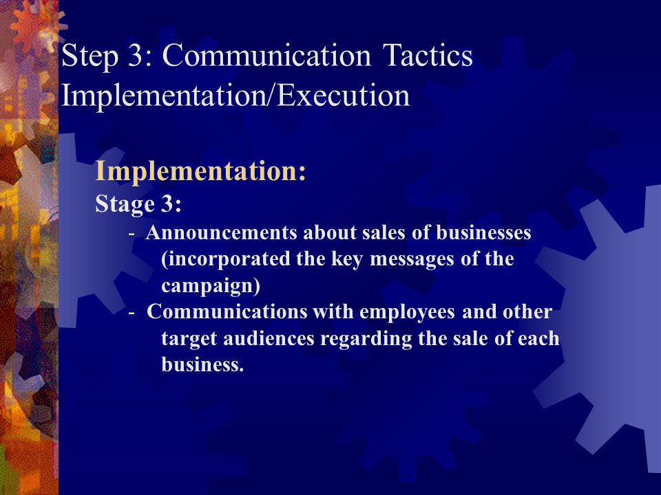 Step 3: Communication Tactics Implementation/Execution Implementation: Stage 3: - Announcements about sales of businesses (incorporated the key messag