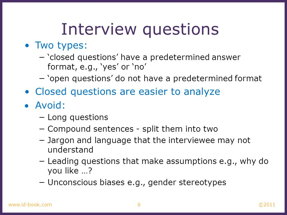 ©2011 6www.id-book.com Interview questions Two types: −'closed questions' have a predetermined answer format, e.g., 'yes' or 'no' −'open questions' do not have a predetermined format Closed questions are easier to analyze Avoid: −Long questions −Compound sentences - split them into two −Jargon and language that the interviewee may not understand −Leading questions that make assumptions e.g., why do you like ….