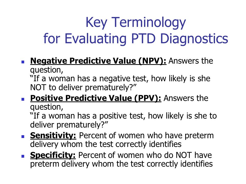 Key Terminology for Evaluating PTD Diagnostics Negative Predictive Value (NPV): Answers the question, If a woman has a negative test, how likely is she NOT to deliver prematurely? Positive Predictive Value (PPV): Answers the question, If a woman has a positive test, how likely is she to deliver prematurely? Sensitivity: Percent of women who have preterm delivery whom the test correctly identifies Specificity: Percent of women who do NOT have preterm delivery whom the test correctly identifies