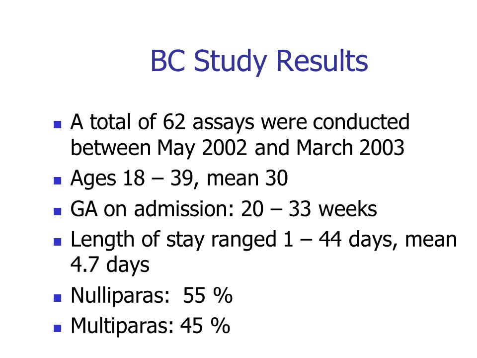 BC Study Results A total of 62 assays were conducted between May 2002 and March 2003 Ages 18 – 39, mean 30 GA on admission: 20 – 33 weeks Length of st