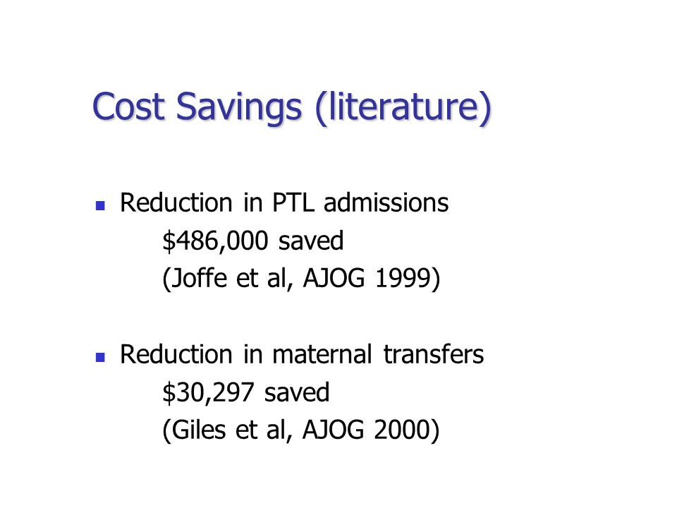 Cost Savings (literature) Reduction in PTL admissions $486,000 saved (Joffe et al, AJOG 1999) Reduction in maternal transfers $30,297 saved (Giles et al, AJOG 2000)