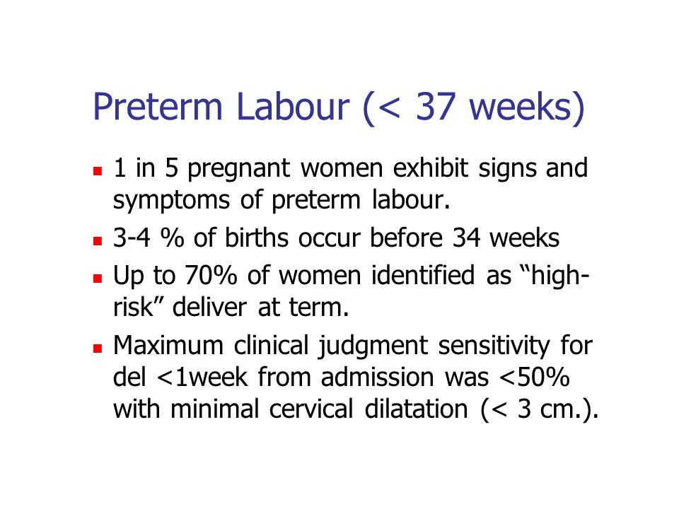 Preterm Labour (< 37 weeks) 1 in 5 pregnant women exhibit signs and symptoms of preterm labour. 3-4 % of births occur before 34 weeks Up to 70% of wom