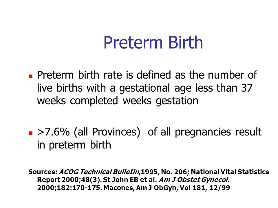 Preterm Birth Preterm birth rate is defined as the number of live births with a gestational age less than 37 weeks completed weeks gestation >7.6% (all Provinces) of all pregnancies result in preterm birth Sources: ACOG Technical Bulletin,1995, No.