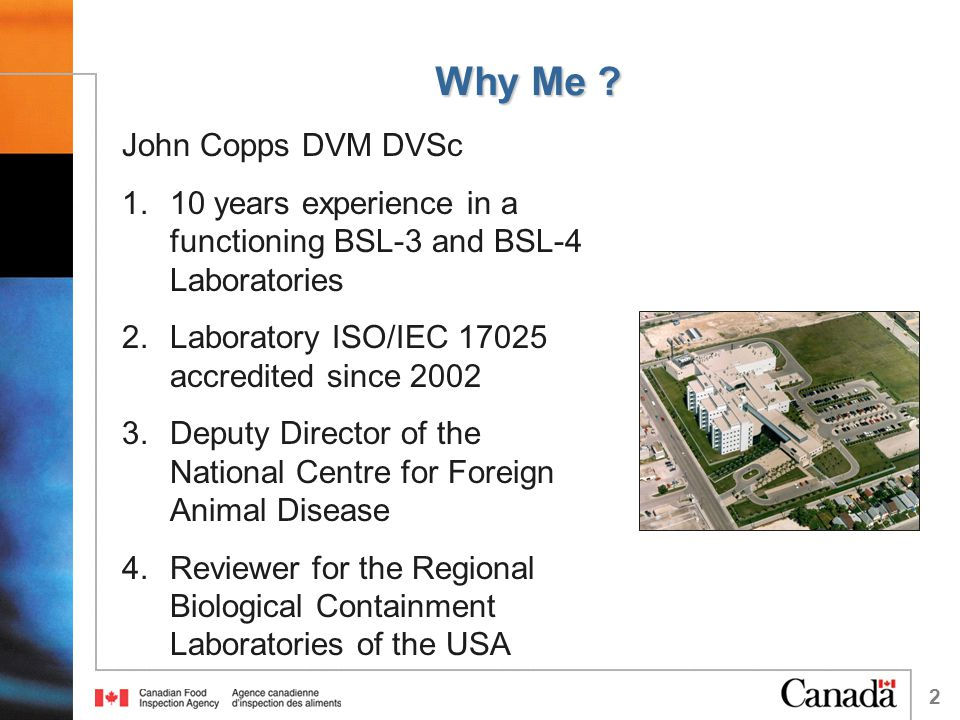 2 Why Me ? John Copps DVM DVSc 1.10 years experience in a functioning BSL-3 and BSL-4 Laboratories 2.Laboratory ISO/IEC 17025 accredited since 2002 3.