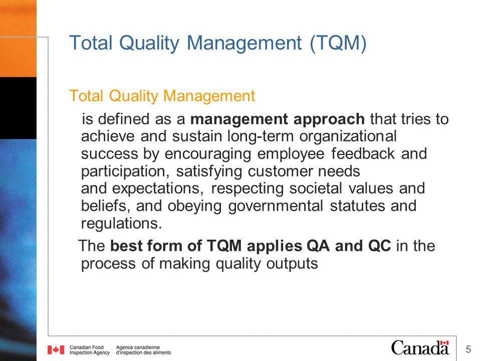 5 Total Quality Management (TQM) Total Quality Management is defined as a management approach that tries to achieve and sustain long-term organizational success by encouraging employee feedback and participation, satisfying customer needs and expectations, respecting societal values and beliefs, and obeying governmental statutes and regulations.