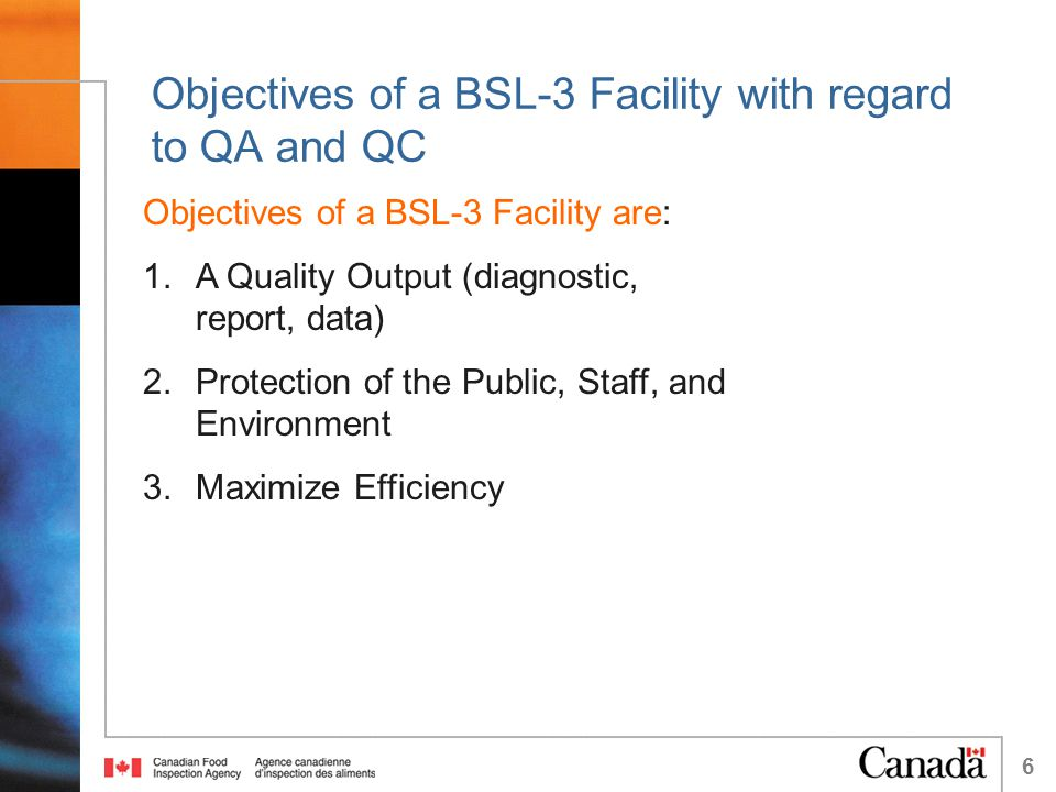 6 Objectives of a BSL-3 Facility with regard to QA and QC Objectives of a BSL-3 Facility are: 1.A Quality Output (diagnostic, report, data) 2.Protecti