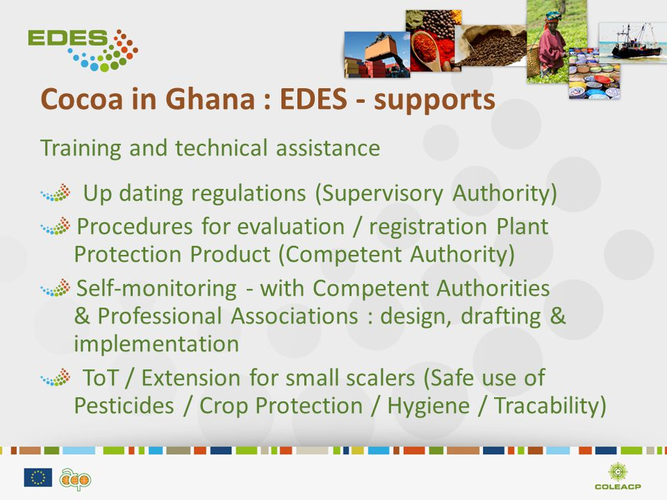 Cocoa in Ghana : EDES - supports Training and technical assistance Up dating regulations (Supervisory Authority) Procedures for evaluation / registration Plant Protection Product (Competent Authority) Self-monitoring - with Competent Authorities & Professional Associations : design, drafting & implementation ToT / Extension for small scalers (Safe use of Pesticides / Crop Protection / Hygiene / Tracability)
