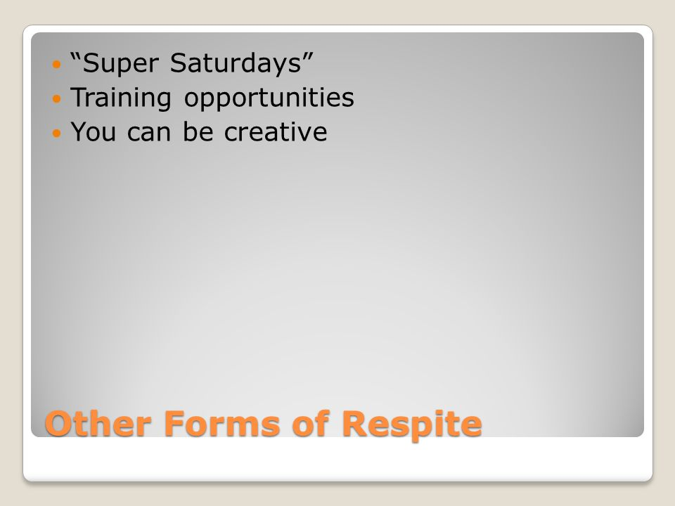"Other Forms of Respite ""Super Saturdays"" Training opportunities You can be creative"