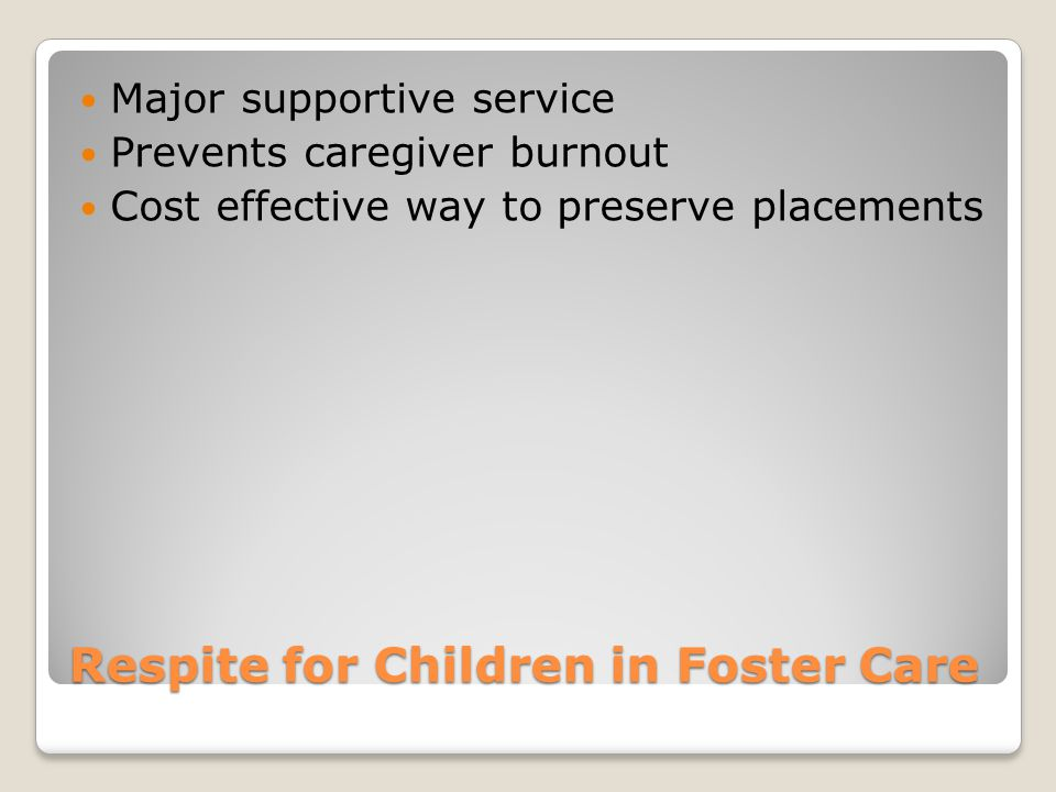 Respite for Children in Foster Care Major supportive service Prevents caregiver burnout Cost effective way to preserve placements