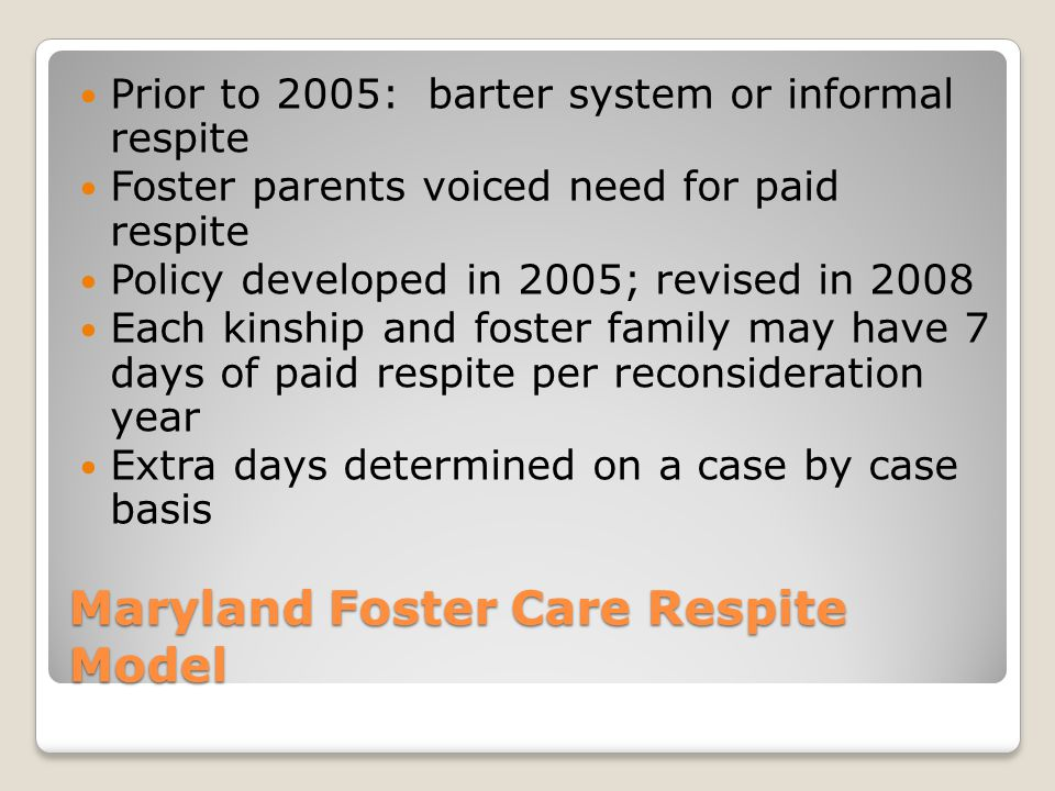 Maryland Foster Care Respite Model Prior to 2005: barter system or informal respite Foster parents voiced need for paid respite Policy developed in 20