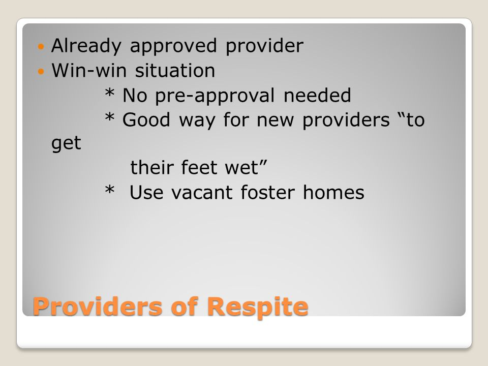 "Providers of Respite Already approved provider Win-win situation * No pre-approval needed * Good way for new providers ""to get their feet wet"" * Use v"
