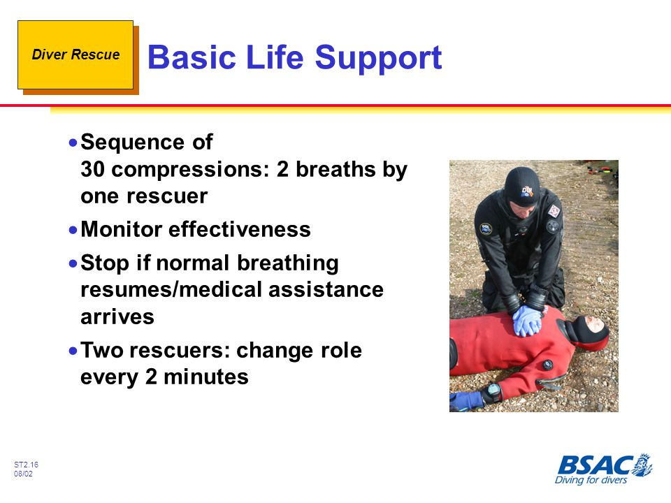 Diver Rescue ST2.16 08/02 Basic Life Support !Sequence of 30 compressions: 2 breaths by one rescuer !Monitor effectiveness !Stop if normal breathing r