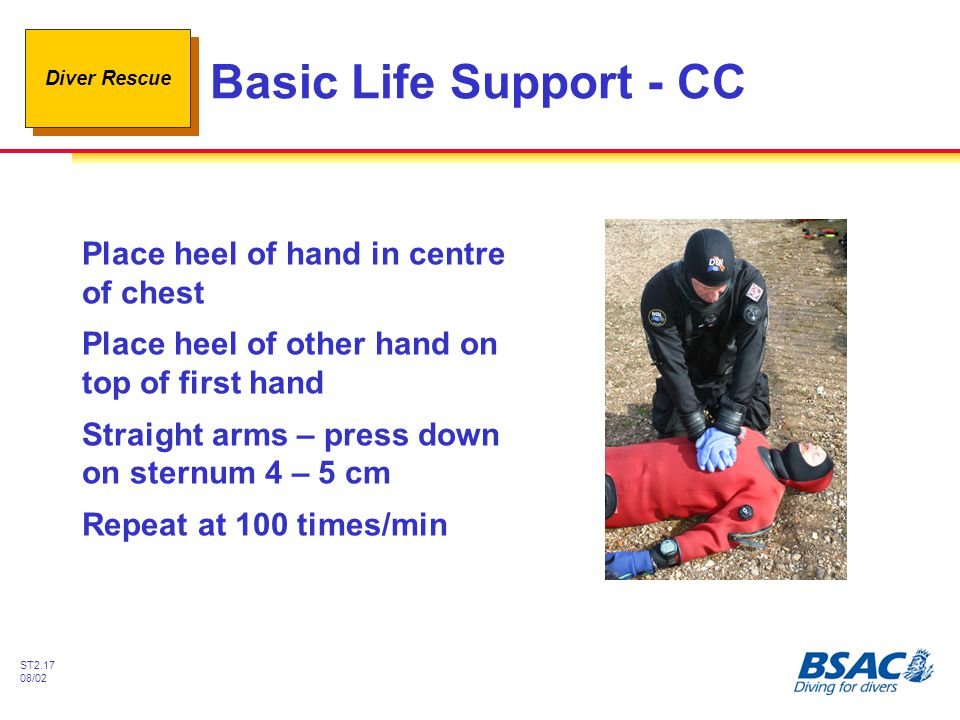 Diver Rescue ST2.17 08/02 Basic Life Support - CC Place heel of hand in centre of chest Place heel of other hand on top of first hand Straight arms –