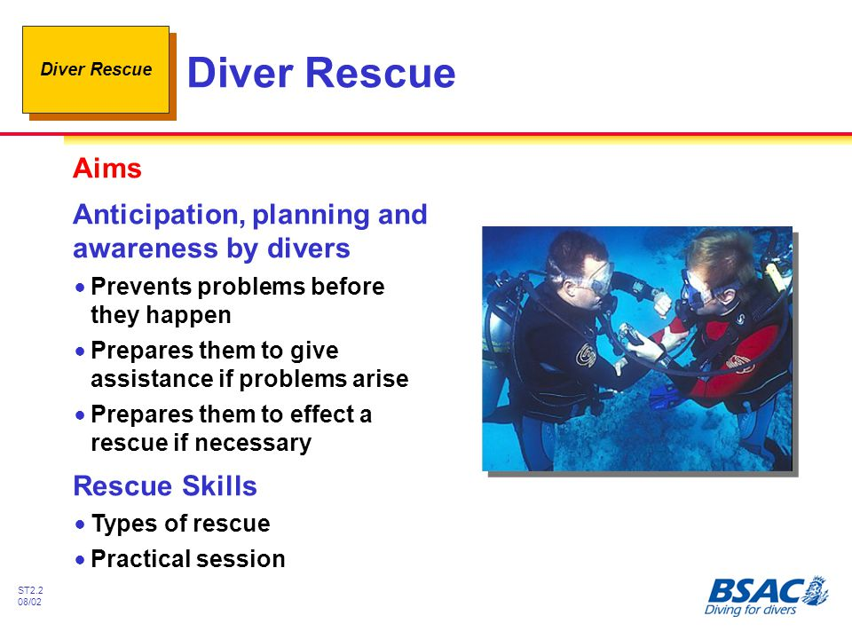 Diver Rescue ST2.3 08/02 Effective Rescues Rely upon !Training and experience !Well organised diving and surface support !Practised rescue skills #CBL, AS #Basic Life Support (BLS) - Rescue Breathing (RB) Chest Compressions (CC) !The Buddy system #Anticipation and planning #Buddy check - every dive #Monitoring throughout dive
