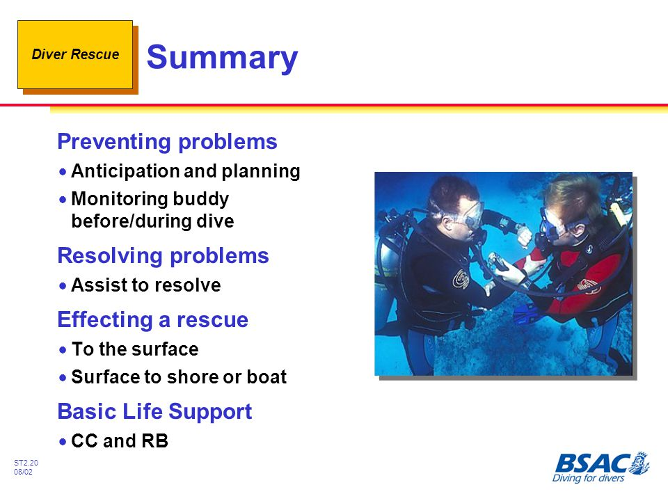 Diver Rescue ST2.20 08/02 Summary Preventing problems !Anticipation and planning !Monitoring buddy before/during dive Resolving problems !Assist to re
