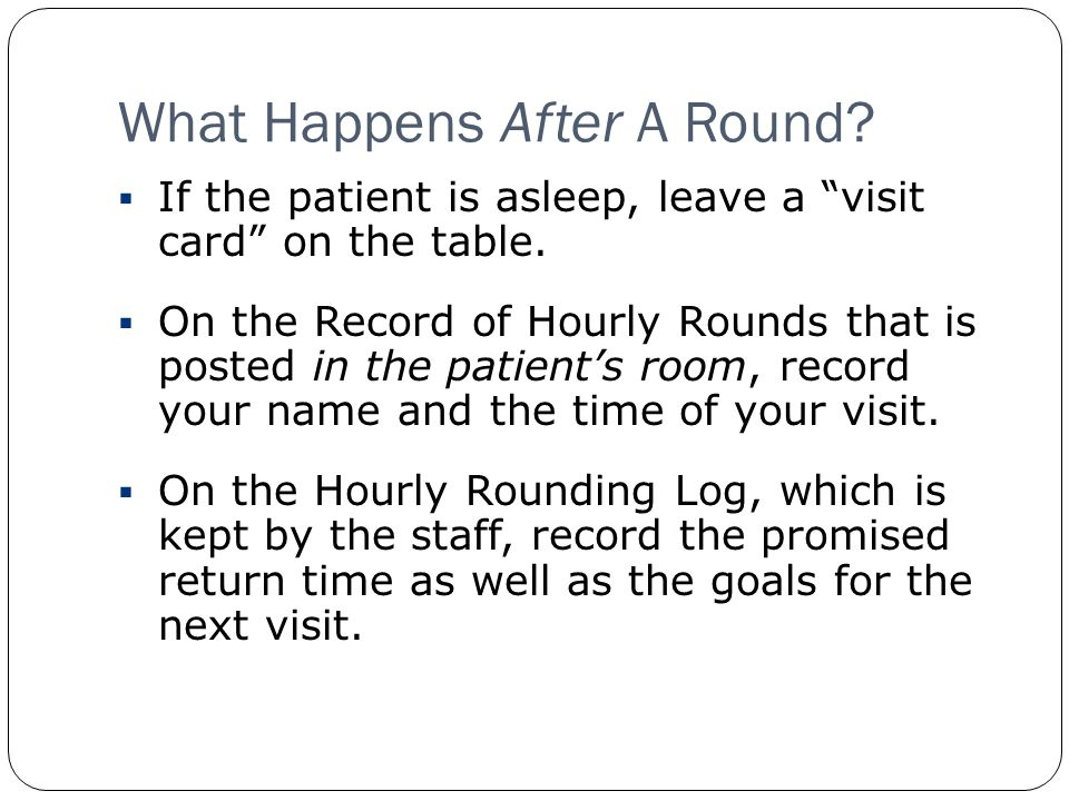 What Happens After A Round. If the patient is asleep, leave a visit card on the table.