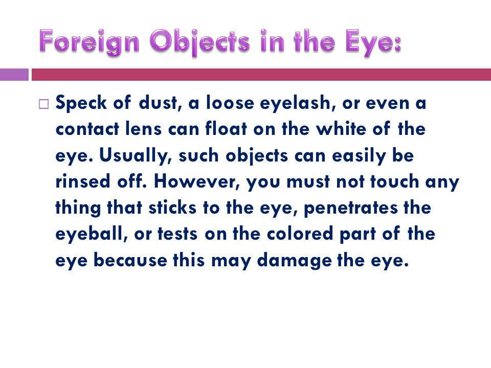  Speck of dust, a loose eyelash, or even a contact lens can float on the white of the eye.