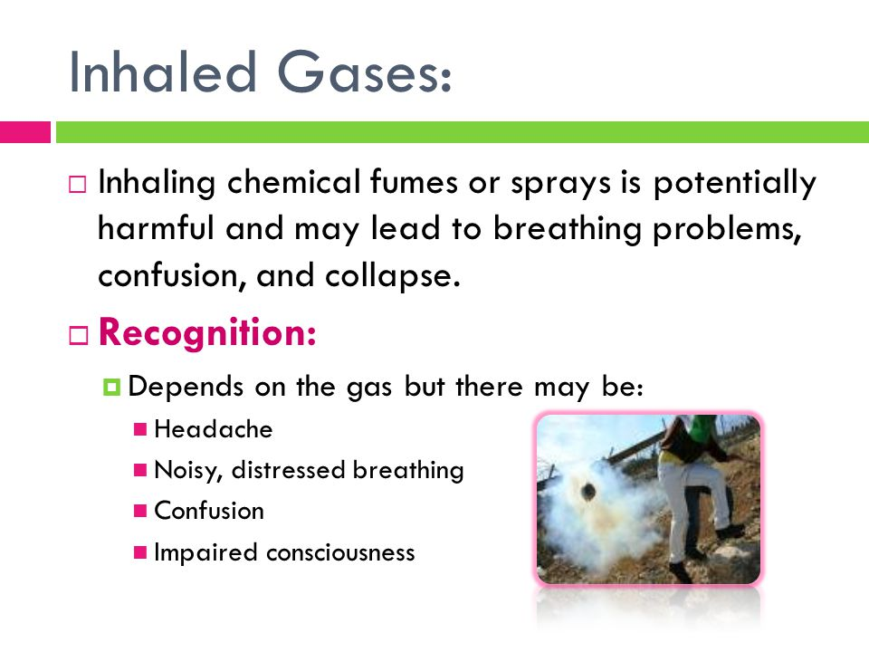 Inhaled Gases:  Inhaling chemical fumes or sprays is potentially harmful and may lead to breathing problems, confusion, and collapse.