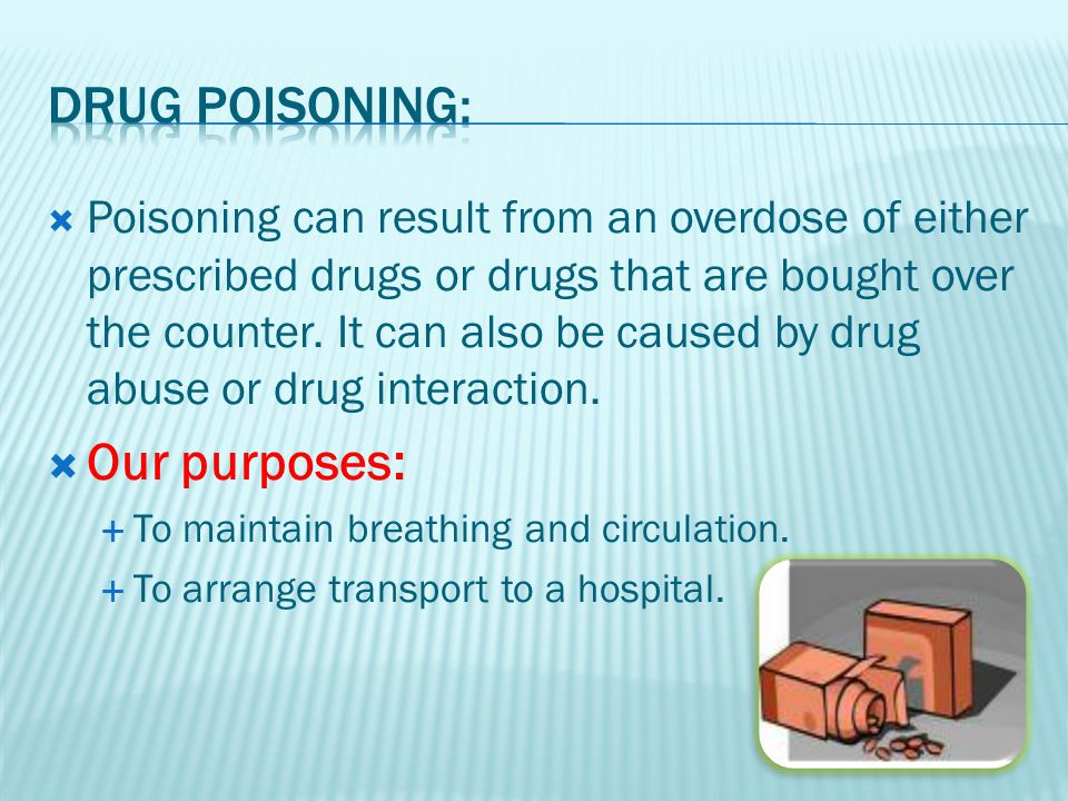 Poisoning can result from an overdose of either prescribed drugs or drugs that are bought over the counter.