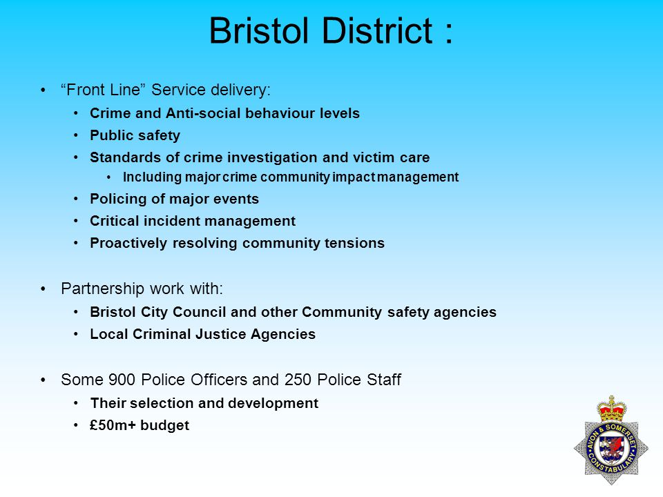 Bristol District : Front Line Service delivery: Crime and Anti-social behaviour levels Public safety Standards of crime investigation and victim care Including major crime community impact management Policing of major events Critical incident management Proactively resolving community tensions Partnership work with: Bristol City Council and other Community safety agencies Local Criminal Justice Agencies Some 900 Police Officers and 250 Police Staff Their selection and development £50m+ budget