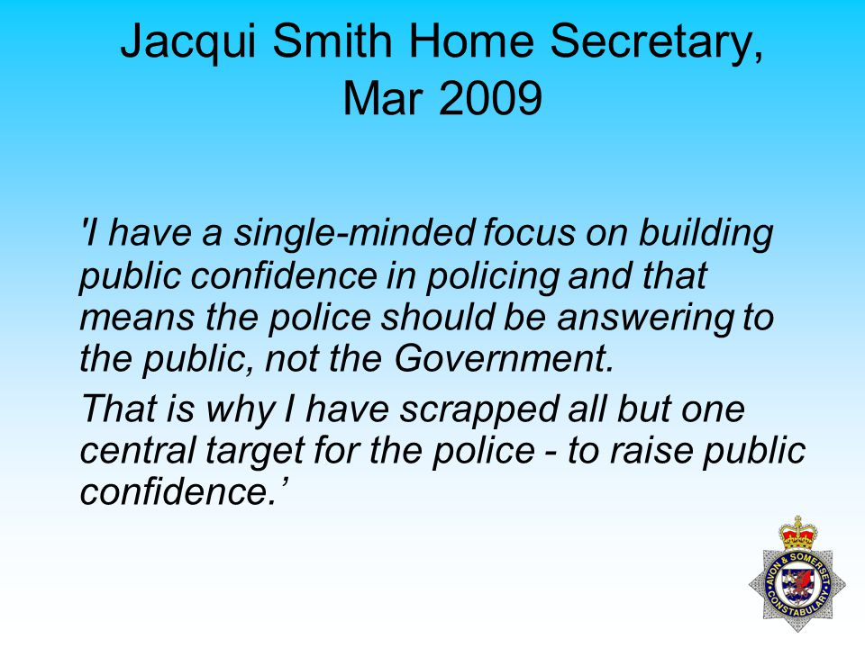 Theresa May Home Secretary, August 2011 As Home Secretary, I ve been clear from the beginning that the test of the effectiveness of the police, the sole objective against which they will be judged, the way in which communities should be able to hold them to account, is their success in cutting crime