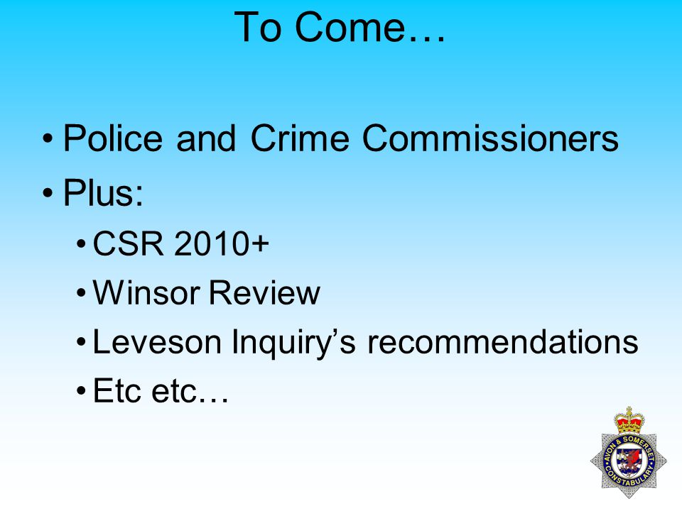 To Come… Police and Crime Commissioners Plus: CSR 2010+ Winsor Review Leveson Inquiry's recommendations Etc etc…