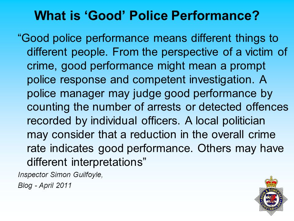 "What is 'Good' Police Performance? ""Good police performance means different things to different people. From the perspective of a victim of crime, goo"