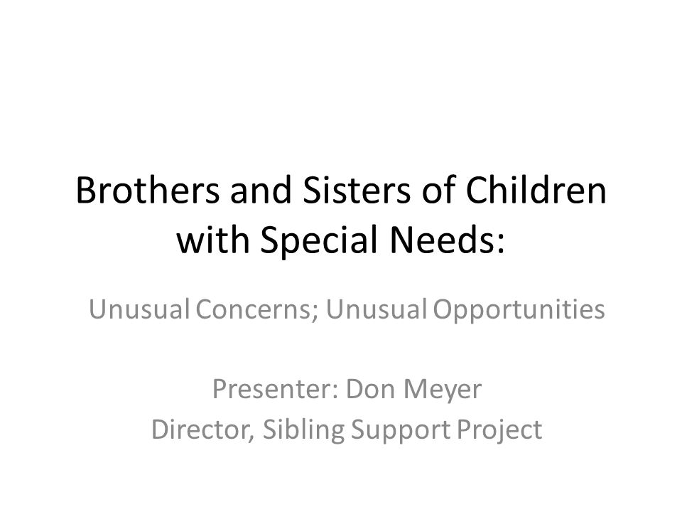 Brothers and Sisters of Children with Special Needs: Unusual Concerns; Unusual Opportunities Presenter: Don Meyer Director, Sibling Support Project