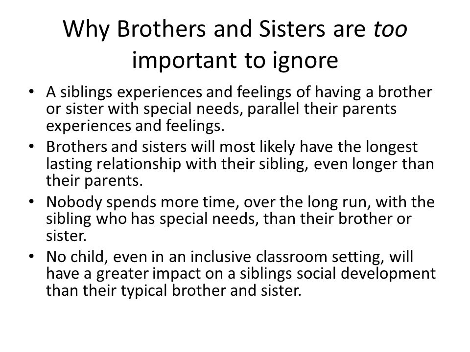 Why Brothers and Sisters are too important to ignore A siblings experiences and feelings of having a brother or sister with special needs, parallel their parents experiences and feelings.