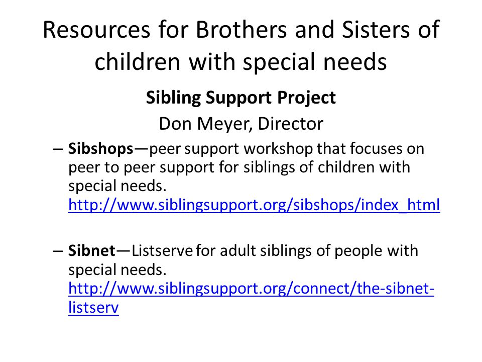 Resources for Brothers and Sisters of children with special needs Sibling Support Project Don Meyer, Director – Sibshops—peer support workshop that focuses on peer to peer support for siblings of children with special needs.