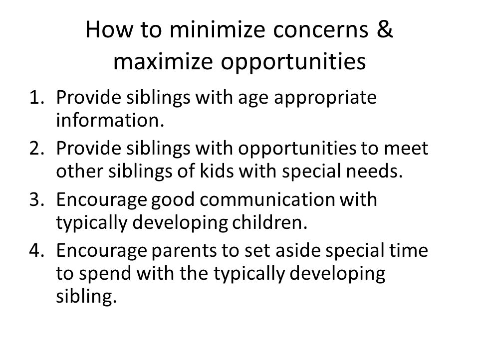 How to minimize concerns & maximize opportunities 1.Provide siblings with age appropriate information.
