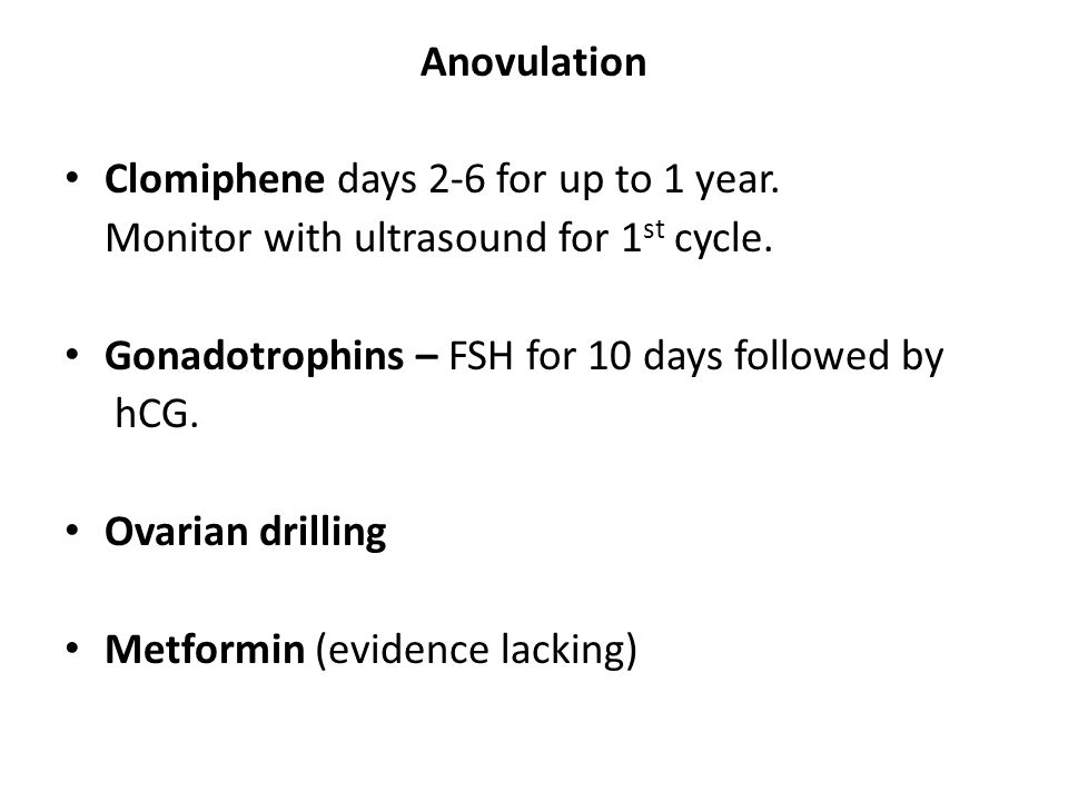 Anovulation Clomiphene days 2-6 for up to 1 year. Monitor with ultrasound for 1 st cycle. Gonadotrophins – FSH for 10 days followed by hCG. Ovarian dr