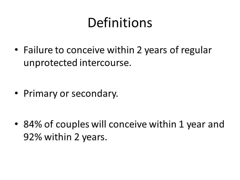 Definitions Failure to conceive within 2 years of regular unprotected intercourse. Primary or secondary. 84% of couples will conceive within 1 year an