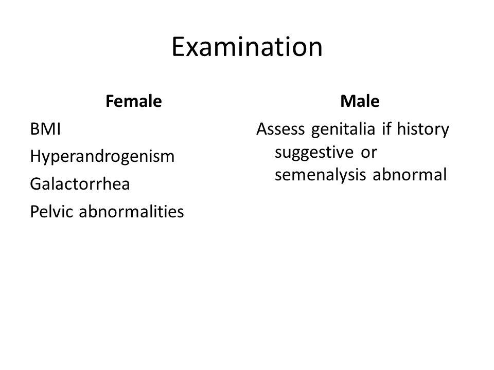 Examination Female BMI Hyperandrogenism Galactorrhea Pelvic abnormalities Male Assess genitalia if history suggestive or semenalysis abnormal