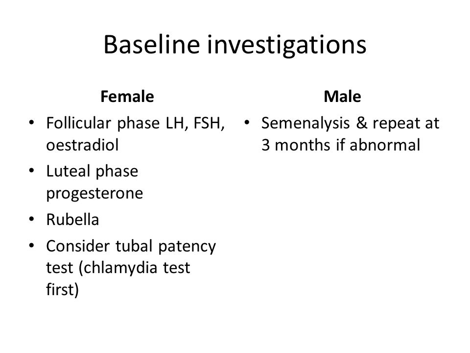 Baseline investigations Female Follicular phase LH, FSH, oestradiol Luteal phase progesterone Rubella Consider tubal patency test (chlamydia test first) Male Semenalysis & repeat at 3 months if abnormal