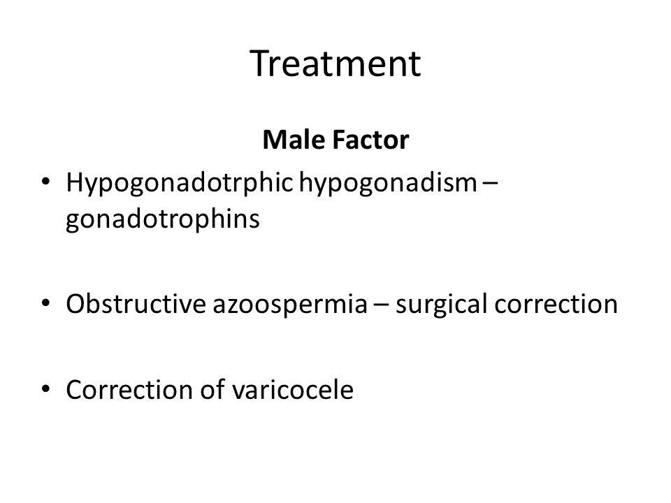 Treatment Male Factor Hypogonadotrphic hypogonadism – gonadotrophins Obstructive azoospermia – surgical correction Correction of varicocele