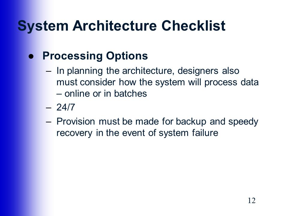 12 System Architecture Checklist ●Processing Options –In planning the architecture, designers also must consider how the system will process data – on