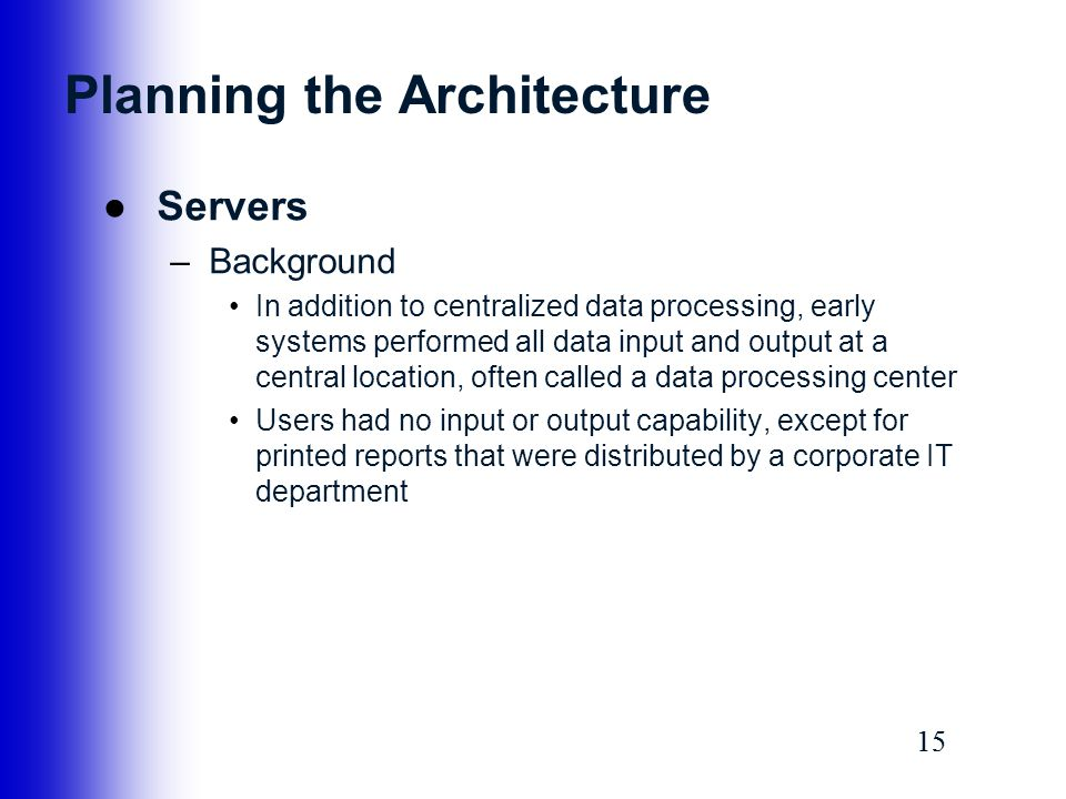 15 Planning the Architecture ●Servers –Background In addition to centralized data processing, early systems performed all data input and output at a c