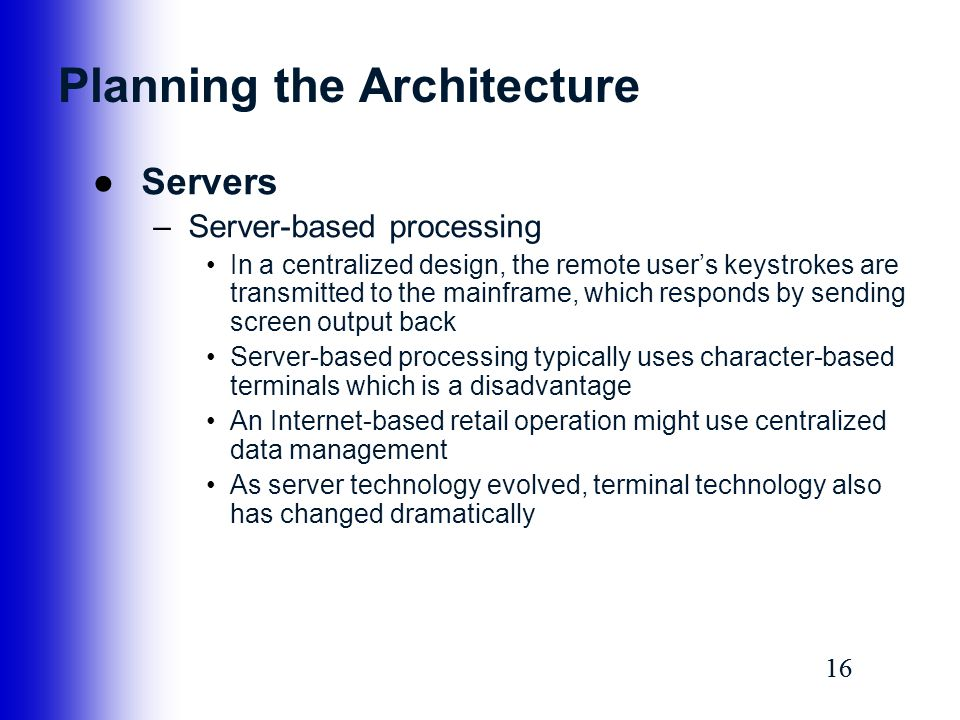 16 Planning the Architecture ●Servers –Server-based processing In a centralized design, the remote user's keystrokes are transmitted to the mainframe,