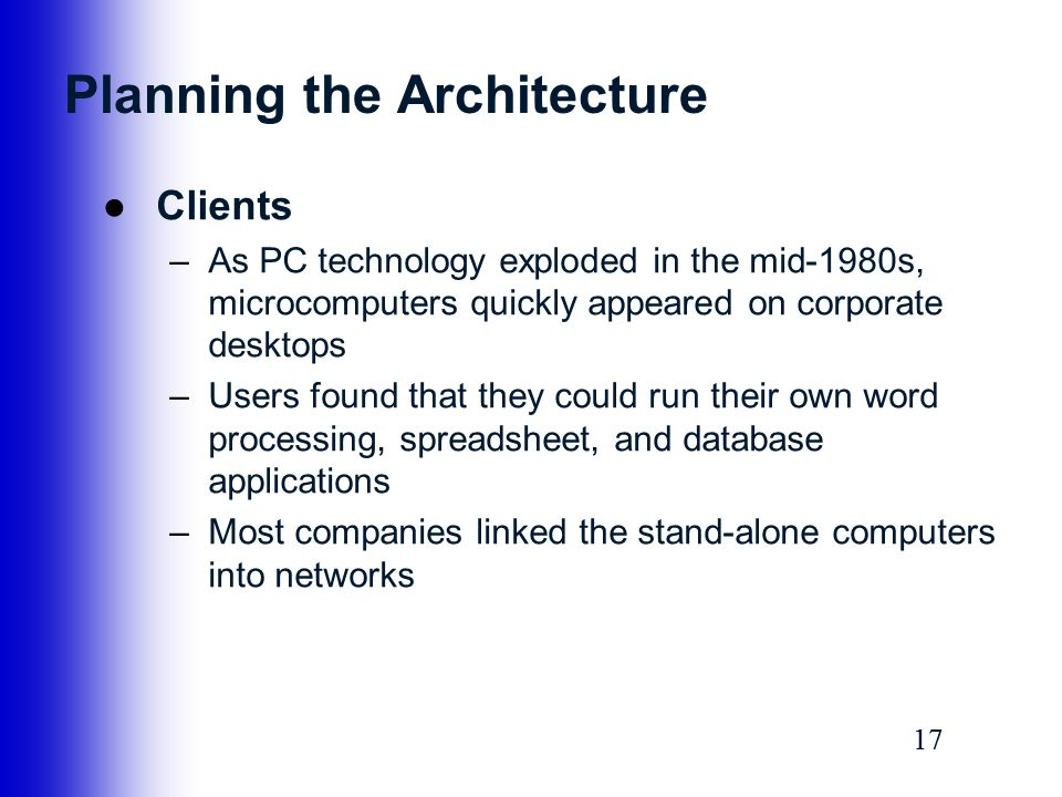 17 Planning the Architecture ●Clients –As PC technology exploded in the mid-1980s, microcomputers quickly appeared on corporate desktops –Users found