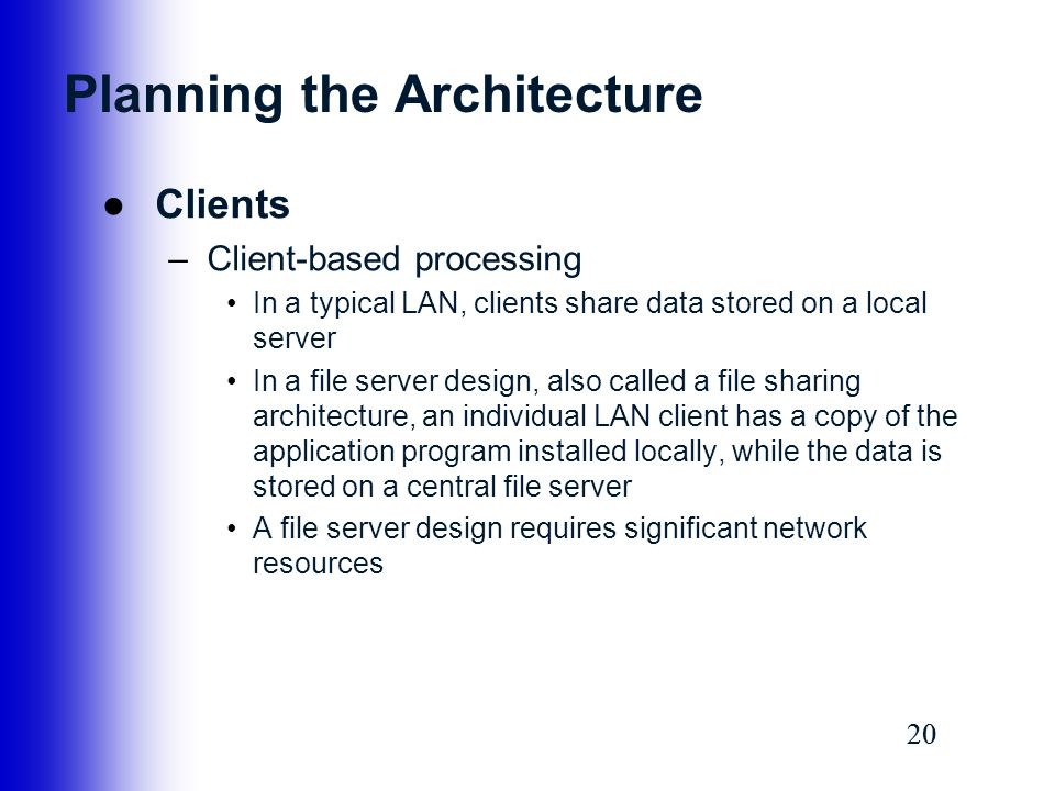 20 Planning the Architecture ●Clients –Client-based processing In a typical LAN, clients share data stored on a local server In a file server design,