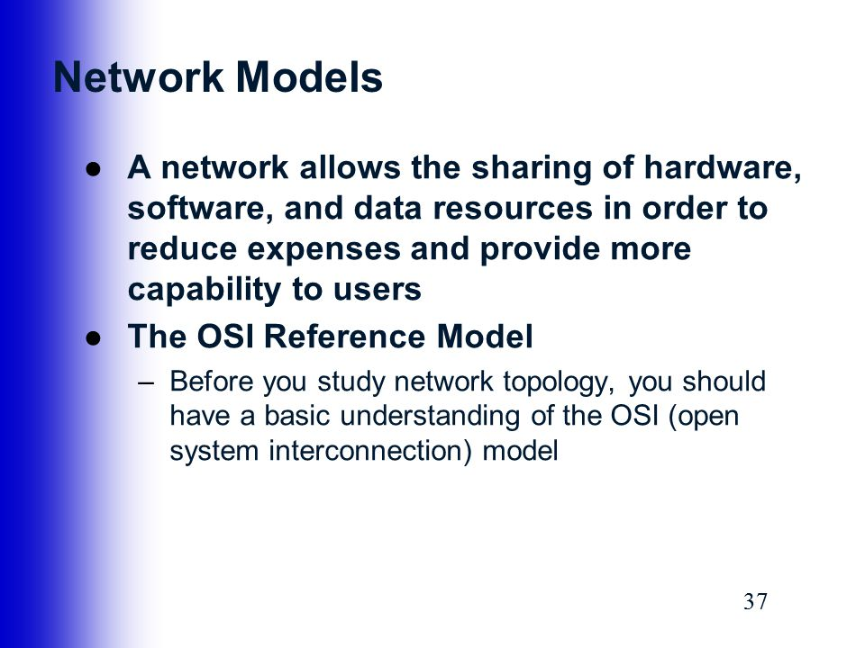 37 Network Models ●A network allows the sharing of hardware, software, and data resources in order to reduce expenses and provide more capability to u