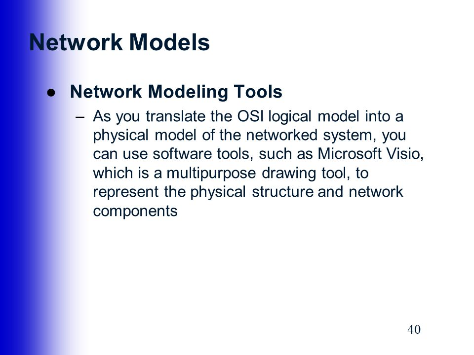 40 Network Models ●Network Modeling Tools –As you translate the OSI logical model into a physical model of the networked system, you can use software