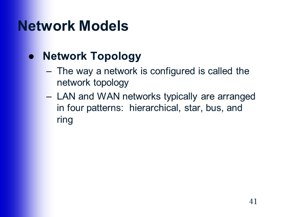 41 Network Models ●Network Topology –The way a network is configured is called the network topology –LAN and WAN networks typically are arranged in fo
