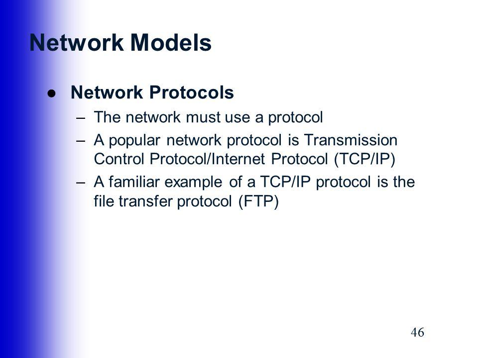 46 Network Models ●Network Protocols –The network must use a protocol –A popular network protocol is Transmission Control Protocol/Internet Protocol (