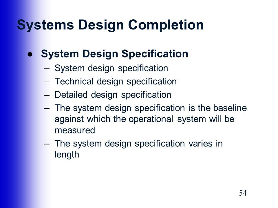 54 Systems Design Completion ●System Design Specification –System design specification –Technical design specification –Detailed design specification