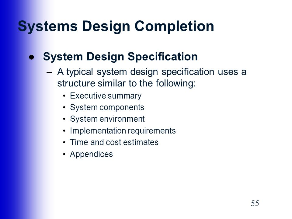 55 Systems Design Completion ●System Design Specification –A typical system design specification uses a structure similar to the following: Executive