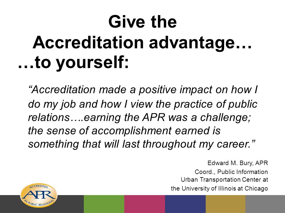 Give the Accreditation advantage… …to yourself: Accreditation made a positive impact on how I do my job and how I view the practice of public relations….earning the APR was a challenge; the sense of accomplishment earned is something that will last throughout my career. Edward M.
