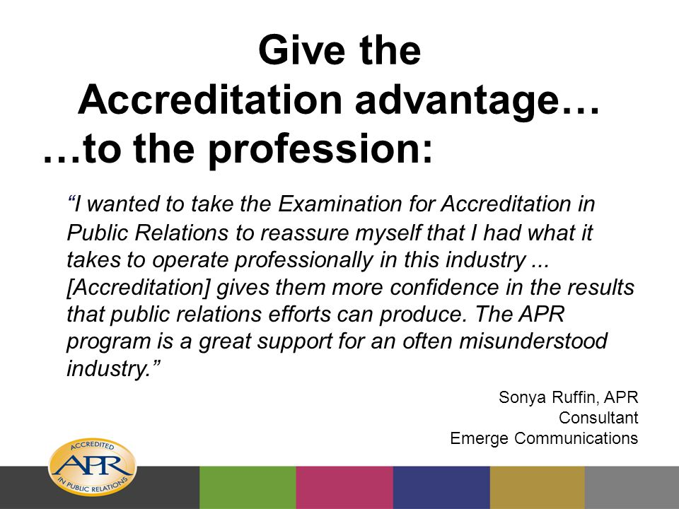 Give the Accreditation advantage… …to the profession: I wanted to take the Examination for Accreditation in Public Relations to reassure myself that I had what it takes to operate professionally in this industry...
